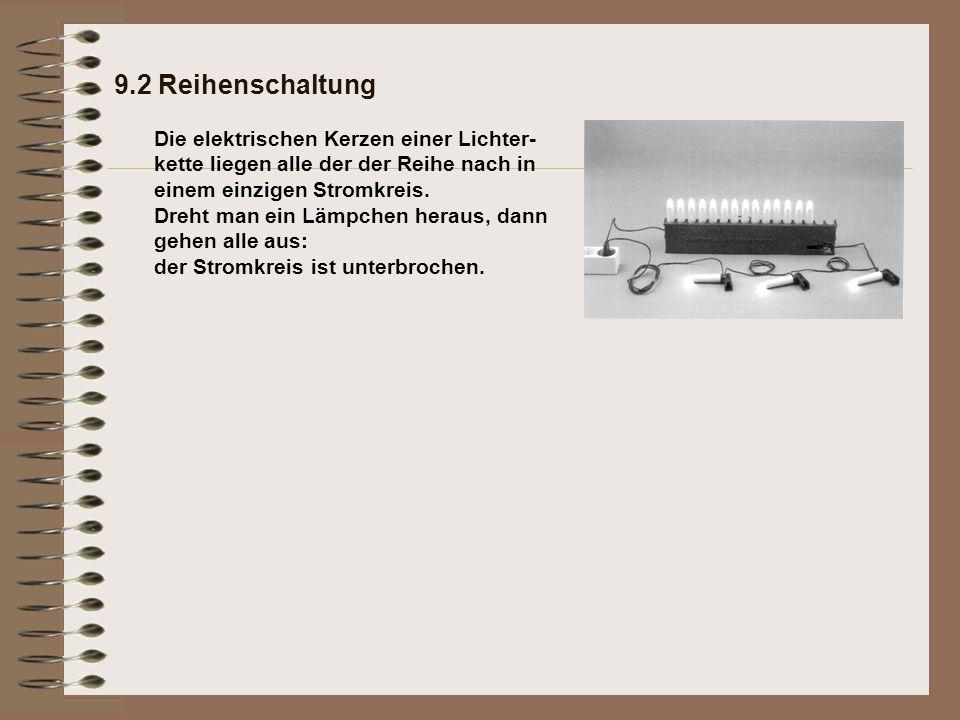 9.2 Reihenschaltung Die elektrischen Kerzen einer Lichter-kette liegen alle der der Reihe nach in einem einzigen Stromkreis.