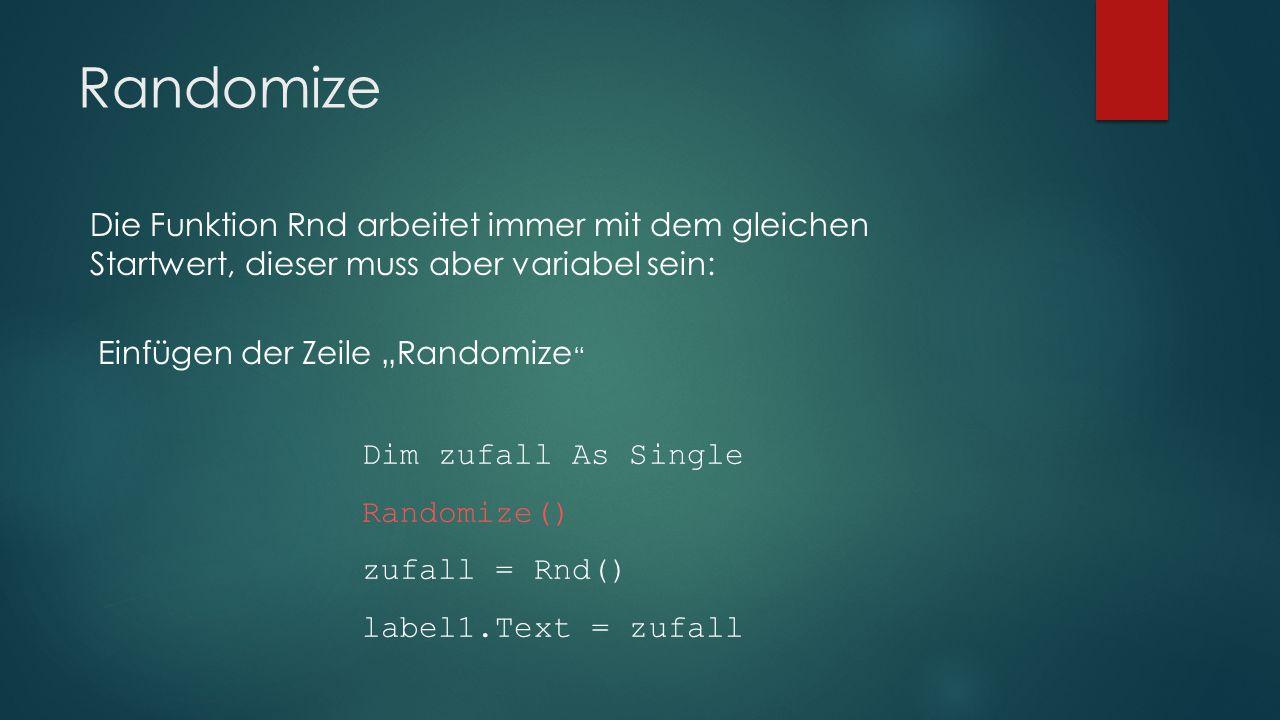 Randomize Die Funktion Rnd arbeitet immer mit dem gleichen Startwert, dieser muss aber variabel sein: