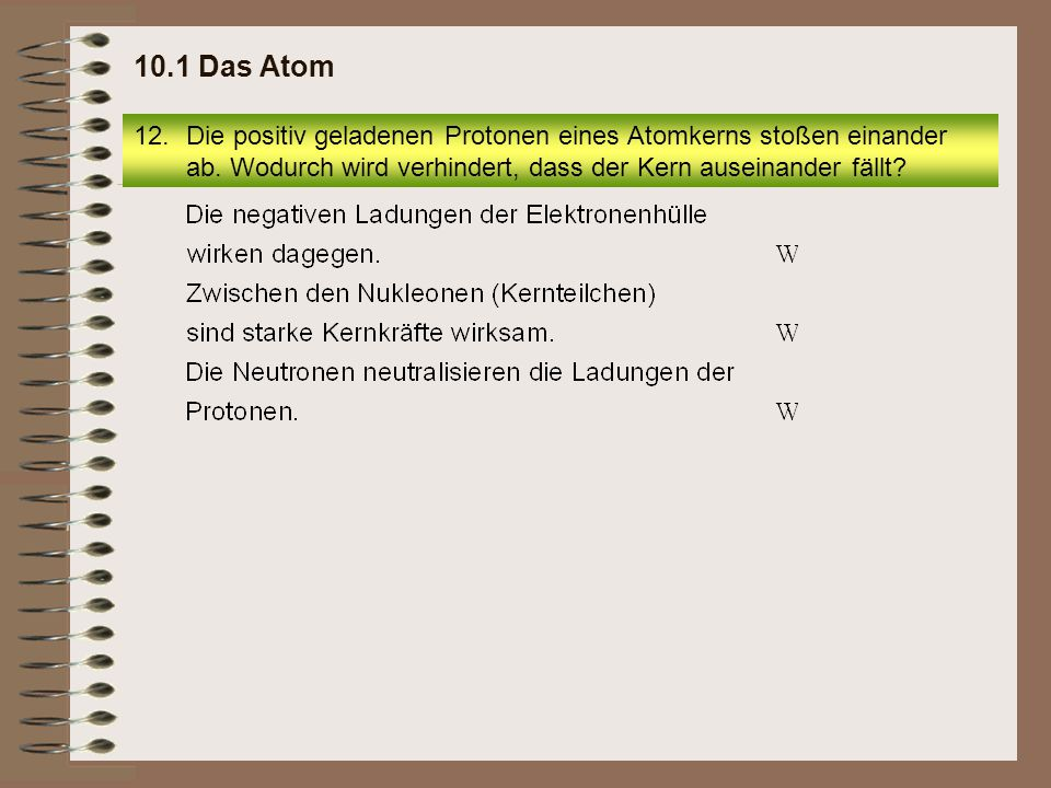 10.1 Das Atom Die positiv geladenen Protonen eines Atomkerns stoßen einander ab.