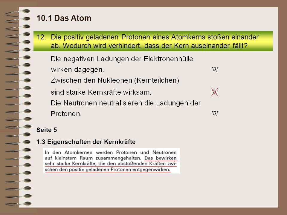 10.1 Das Atom Die positiv geladenen Protonen eines Atomkerns stoßen einander ab. Wodurch wird verhindert, dass der Kern auseinander fällt