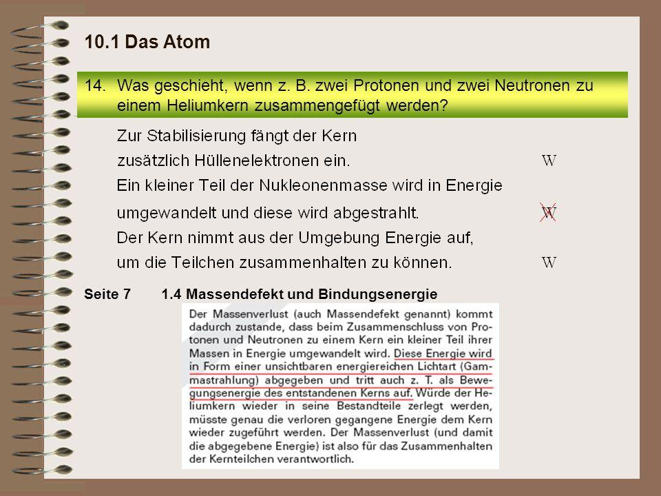 10.1 Das Atom Was geschieht, wenn z. B. zwei Protonen und zwei Neutronen zu einem Heliumkern zusammengefügt werden