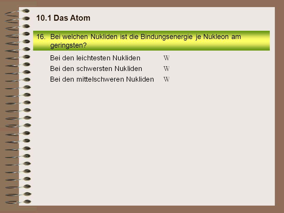 10.1 Das Atom Bei welchen Nukliden ist die Bindungsenergie je Nukleon am geringsten