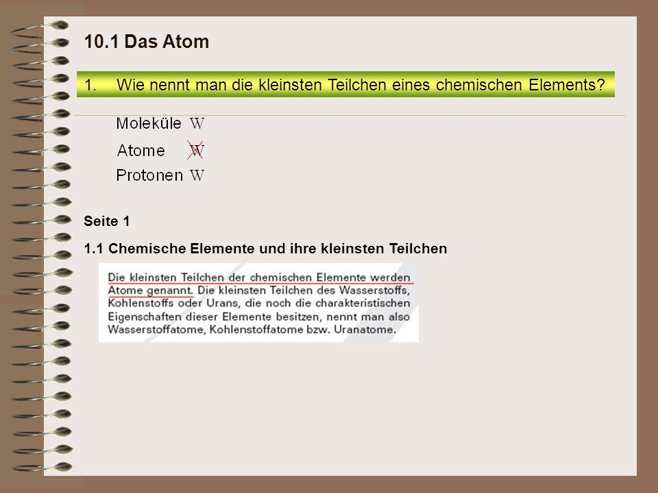 10.1 Das Atom Wie nennt man die kleinsten Teilchen eines chemischen Elements.
