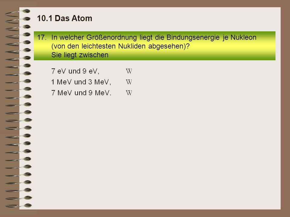 10.1 Das Atom In welcher Größenordnung liegt die Bindungsenergie je Nukleon (von den leichtesten Nukliden abgesehen).