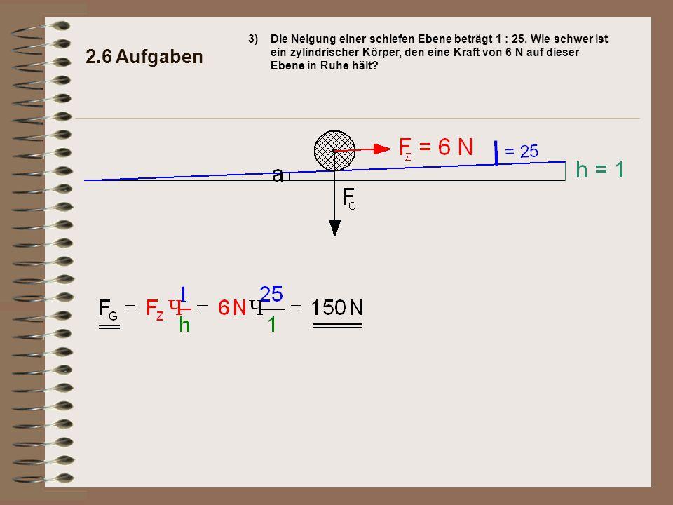 3) Die Neigung einer schiefen Ebene beträgt 1 : 25. Wie schwer ist ein zylindrischer Körper, den eine Kraft von 6 N auf dieser Ebene in Ruhe hält