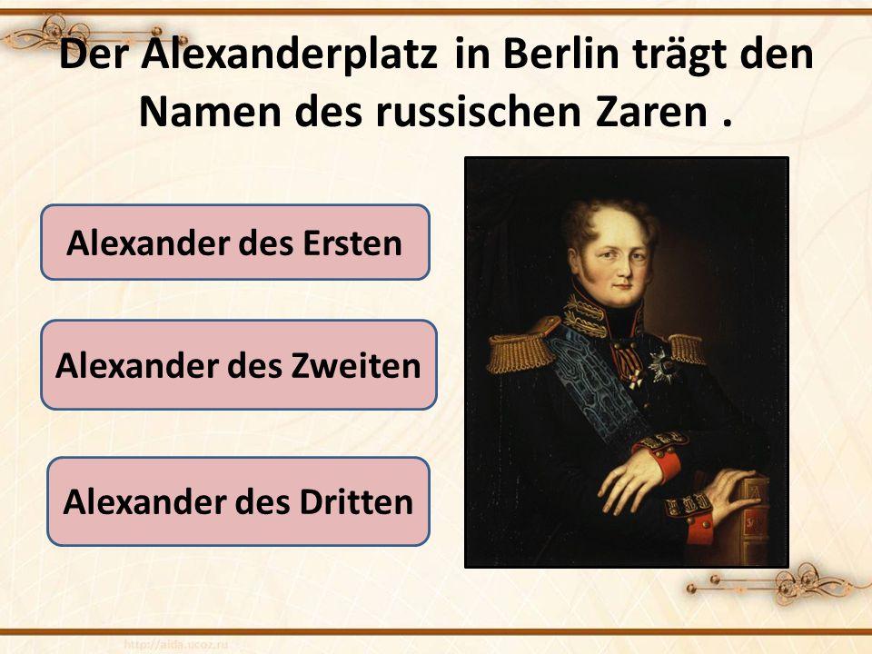 Der Alexanderplatz in Berlin trägt den Namen des russischen Zaren .