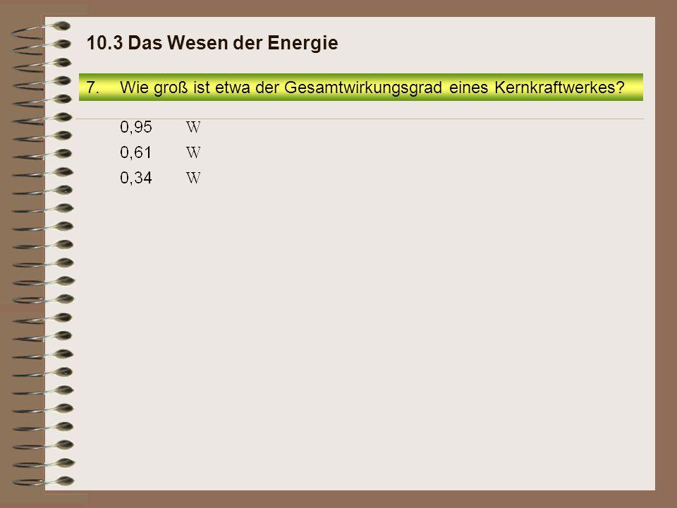 10.3 Das Wesen der Energie Wie groß ist etwa der Gesamtwirkungsgrad eines Kernkraftwerkes