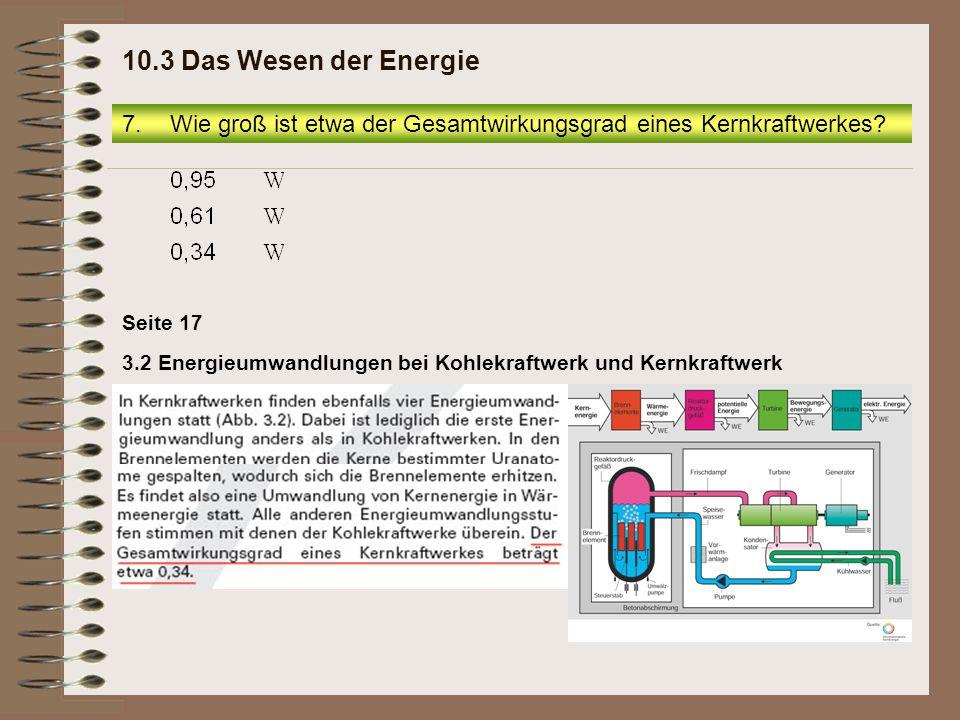 10.3 Das Wesen der Energie Wie groß ist etwa der Gesamtwirkungsgrad eines Kernkraftwerkes Seite 17.