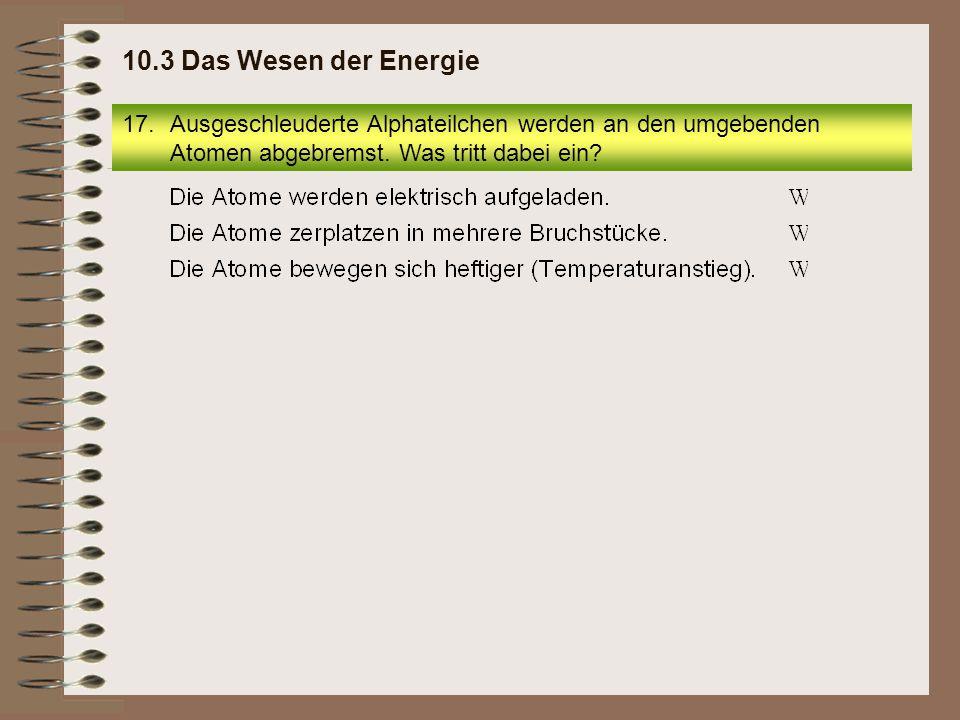 10.3 Das Wesen der Energie Ausgeschleuderte Alphateilchen werden an den umgebenden Atomen abgebremst.
