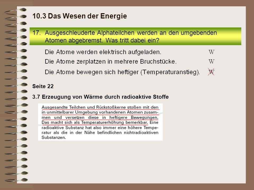 10.3 Das Wesen der Energie Ausgeschleuderte Alphateilchen werden an den umgebenden Atomen abgebremst. Was tritt dabei ein