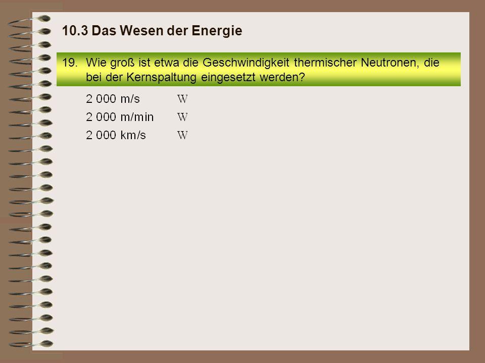 10.3 Das Wesen der Energie Wie groß ist etwa die Geschwindigkeit thermischer Neutronen, die bei der Kernspaltung eingesetzt werden
