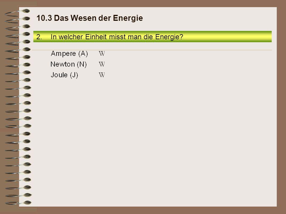 10.3 Das Wesen der Energie In welcher Einheit misst man die Energie