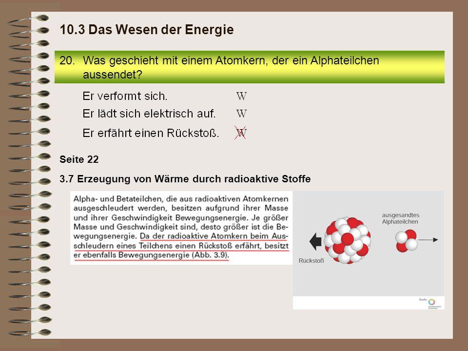 10.3 Das Wesen der Energie Was geschieht mit einem Atomkern, der ein Alphateilchen aussendet Seite 22.