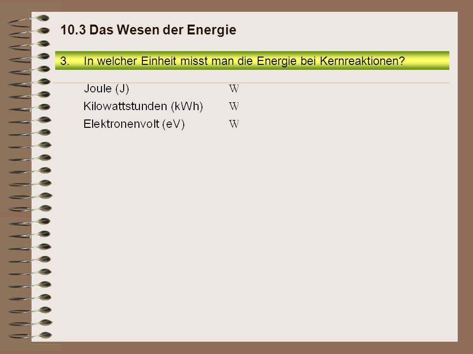 10.3 Das Wesen der Energie In welcher Einheit misst man die Energie bei Kernreaktionen