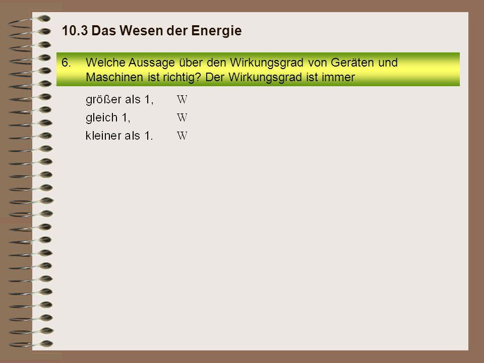 10.3 Das Wesen der Energie Welche Aussage über den Wirkungsgrad von Geräten und Maschinen ist richtig.