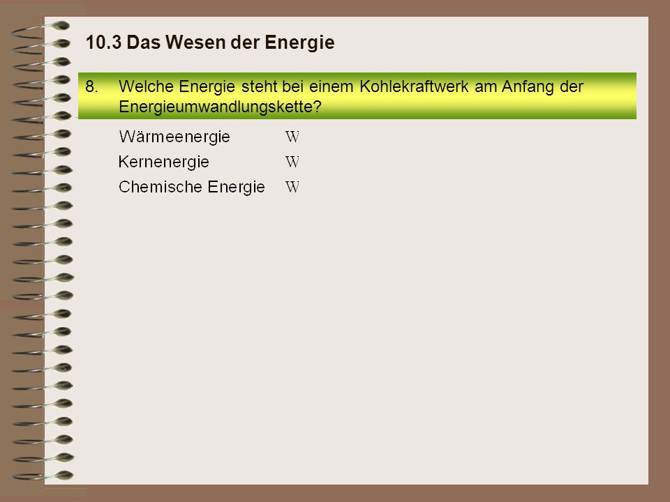 10.3 Das Wesen der Energie Welche Energie steht bei einem Kohlekraftwerk am Anfang der Energieumwandlungskette