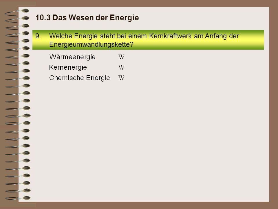 10.3 Das Wesen der Energie Welche Energie steht bei einem Kernkraftwerk am Anfang der Energieumwandlungskette