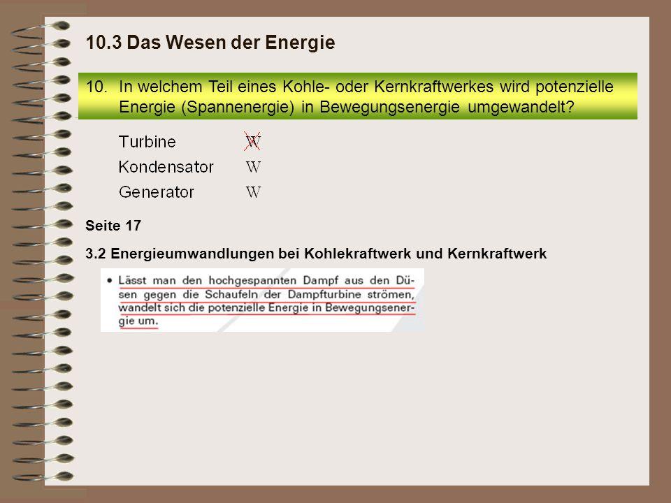 10.3 Das Wesen der Energie In welchem Teil eines Kohle- oder Kernkraftwerkes wird potenzielle Energie (Spannenergie) in Bewegungsenergie umgewandelt