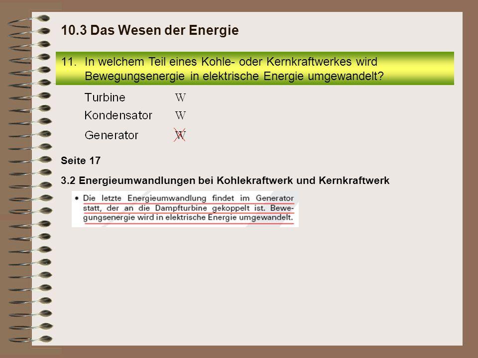10.3 Das Wesen der Energie In welchem Teil eines Kohle- oder Kernkraftwerkes wird Bewegungsenergie in elektrische Energie umgewandelt