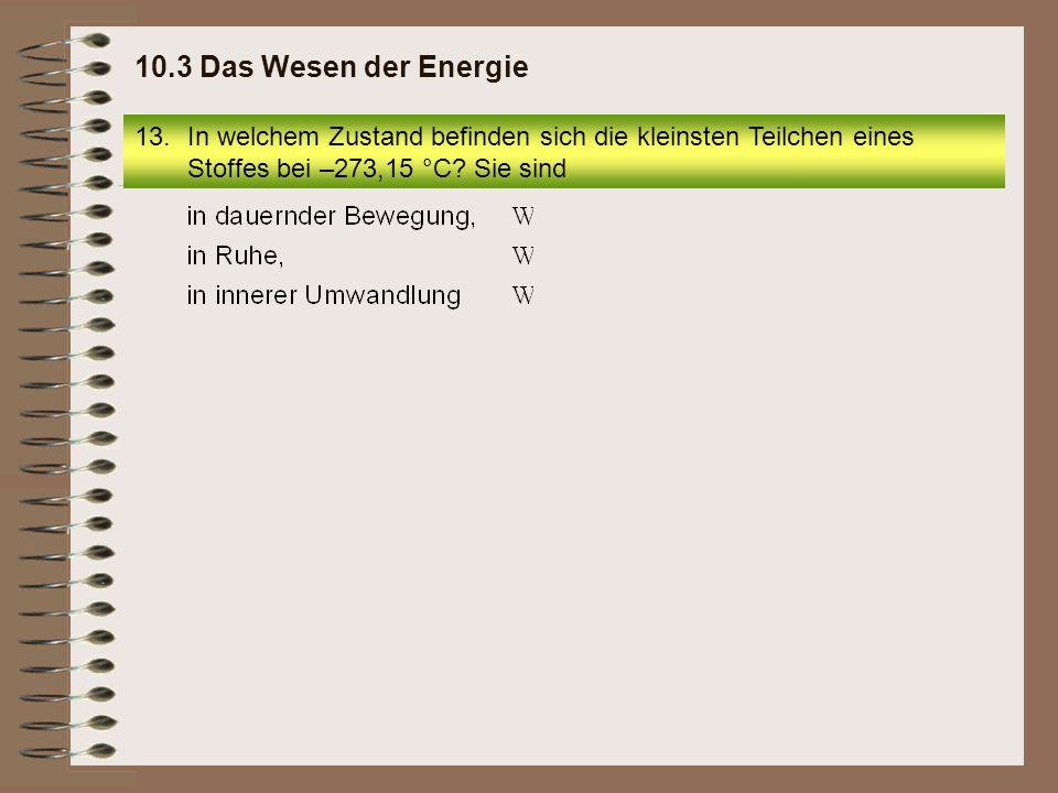 10.3 Das Wesen der Energie In welchem Zustand befinden sich die kleinsten Teilchen eines Stoffes bei –273,15 °C.