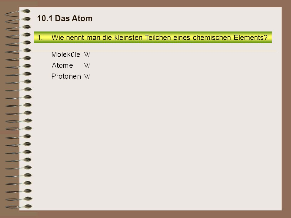 10.1 Das Atom Wie nennt man die kleinsten Teilchen eines chemischen Elements