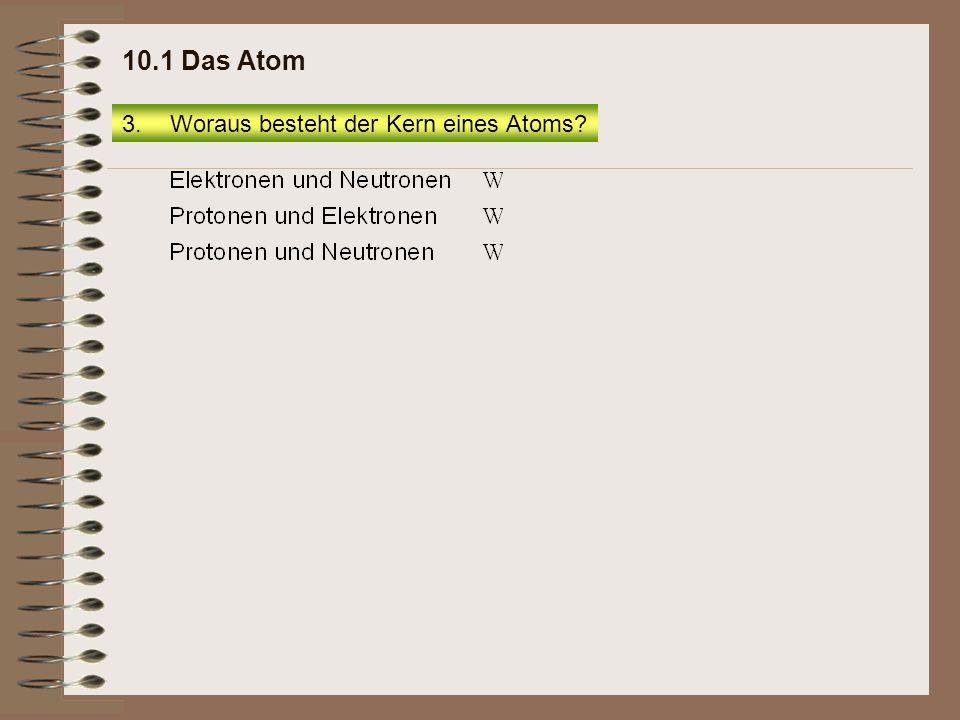 10.1 Das Atom Woraus besteht der Kern eines Atoms