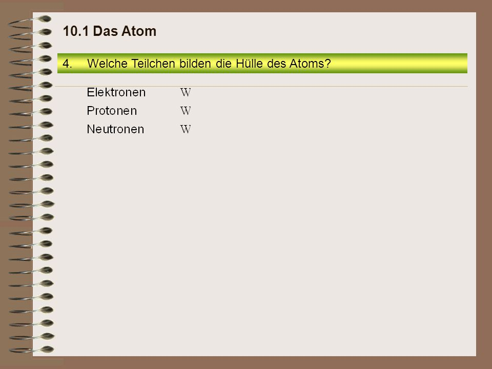 10.1 Das Atom Welche Teilchen bilden die Hülle des Atoms
