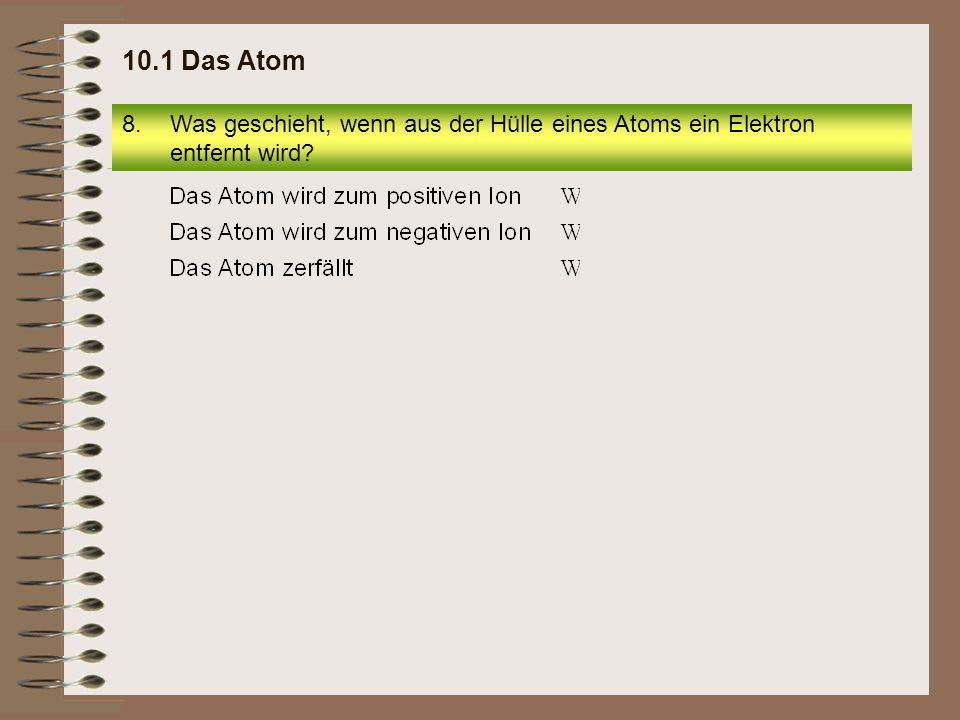 10.1 Das Atom Was geschieht, wenn aus der Hülle eines Atoms ein Elektron entfernt wird