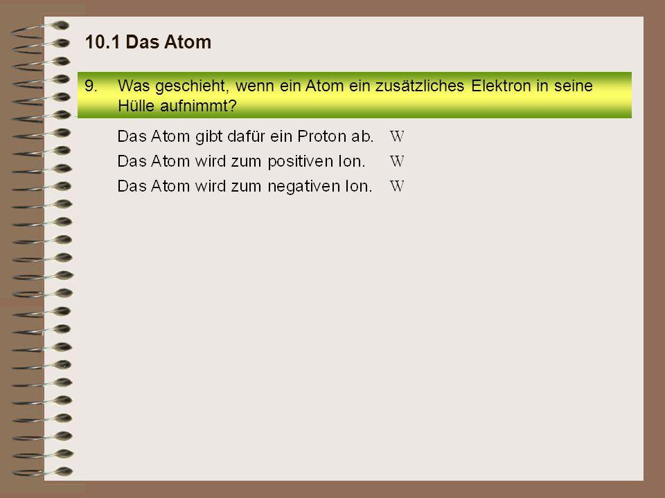 10.1 Das Atom Was geschieht, wenn ein Atom ein zusätzliches Elektron in seine Hülle aufnimmt