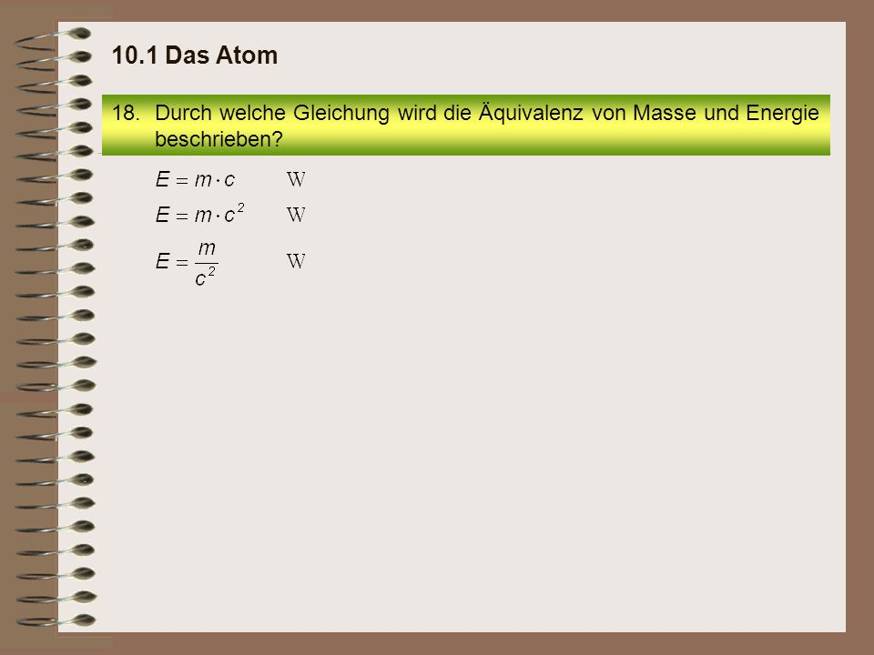 10.1 Das Atom Durch welche Gleichung wird die Äquivalenz von Masse und Energie beschrieben