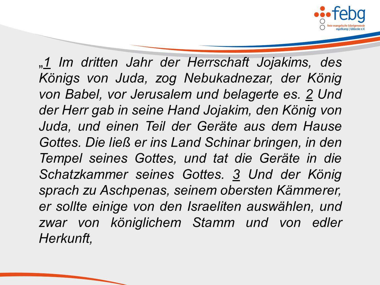 """""""1 Im dritten Jahr der Herrschaft Jojakims, des Königs von Juda, zog Nebukadnezar, der König von Babel, vor Jerusalem und belagerte es."""