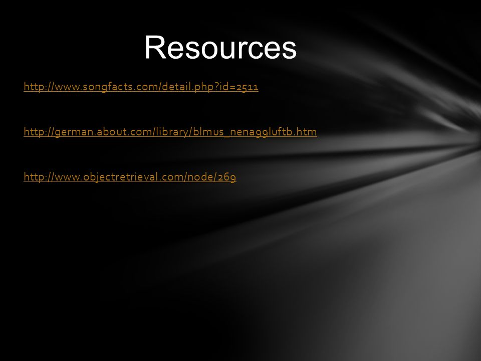 Resources http://www.songfacts.com/detail.php id=2511 http://german.about.com/library/blmus_nena99luftb.htm http://www.objectretrieval.com/node/269