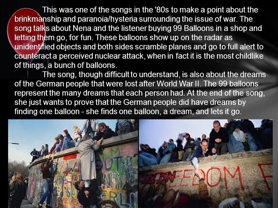 This was one of the songs in the 80s to make a point about the brinkmanship and paranoia/hysteria surrounding the issue of war. The song talks about Nena and the listener buying 99 Balloons in a shop and letting them go, for fun. These balloons show up on the radar as unidentified objects and both sides scramble planes and go to full alert to counteract a perceived nuclear attack, when in fact it is the most childlike of things, a bunch of balloons.