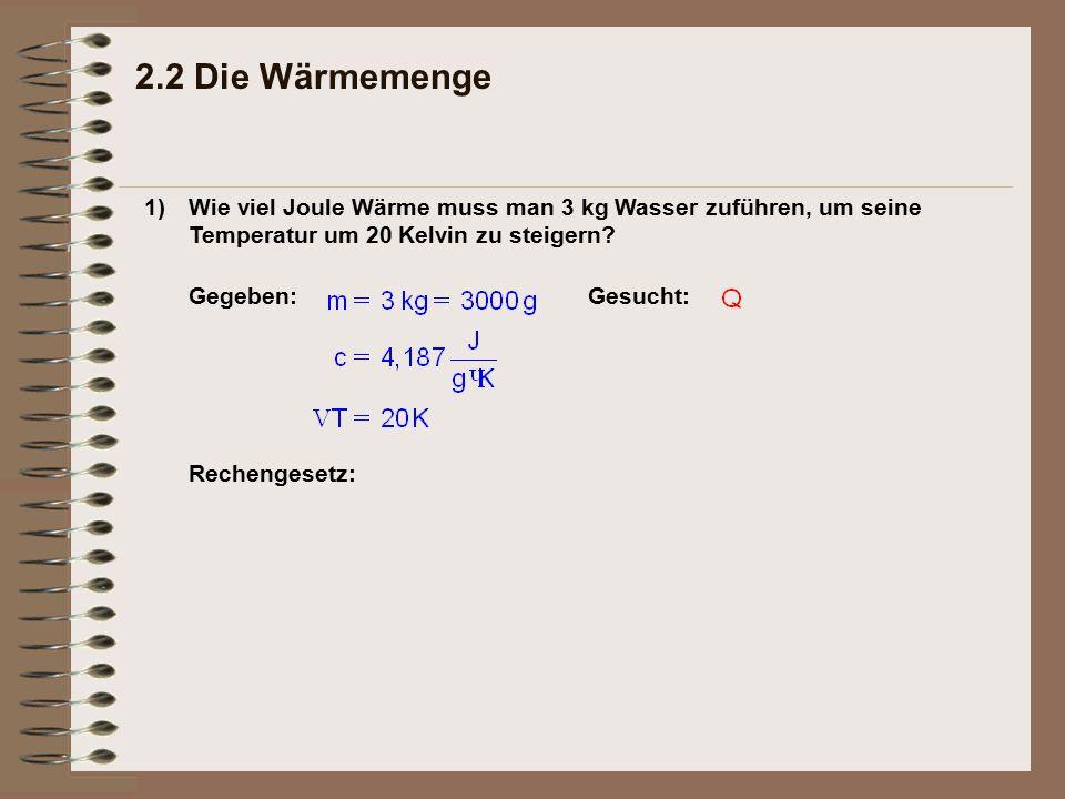 2.2 Die Wärmemenge 1) Wie viel Joule Wärme muss man 3 kg Wasser zuführen, um seine Temperatur um 20 Kelvin zu steigern