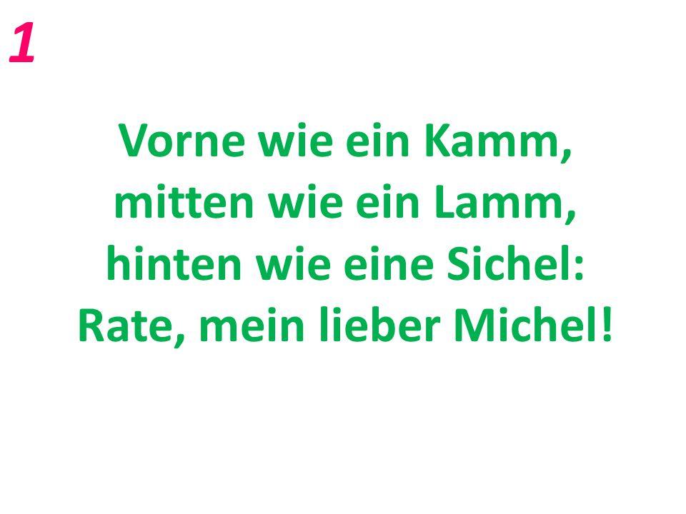 1 Vorne wie ein Kamm, mitten wie ein Lamm, hinten wie eine Sichel: Rate, mein lieber Michel!