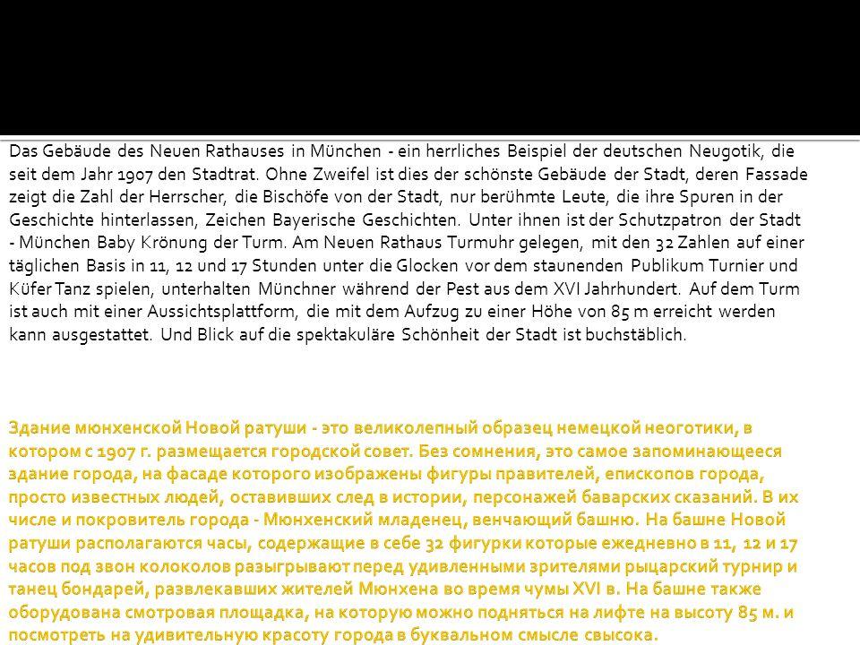 Das Gebäude des Neuen Rathauses in München - ein herrliches Beispiel der deutschen Neugotik, die seit dem Jahr 1907 den Stadtrat. Ohne Zweifel ist dies der schönste Gebäude der Stadt, deren Fassade zeigt die Zahl der Herrscher, die Bischöfe von der Stadt, nur berühmte Leute, die ihre Spuren in der Geschichte hinterlassen, Zeichen Bayerische Geschichten. Unter ihnen ist der Schutzpatron der Stadt - München Baby Krönung der Turm. Am Neuen Rathaus Turmuhr gelegen, mit den 32 Zahlen auf einer täglichen Basis in 11, 12 und 17 Stunden unter die Glocken vor dem staunenden Publikum Turnier und Küfer Tanz spielen, unterhalten Münchner während der Pest aus dem XVI Jahrhundert. Auf dem Turm ist auch mit einer Aussichtsplattform, die mit dem Aufzug zu einer Höhe von 85 m erreicht werden kann ausgestattet. Und Blick auf die spektakuläre Schönheit der Stadt ist buchstäblich.