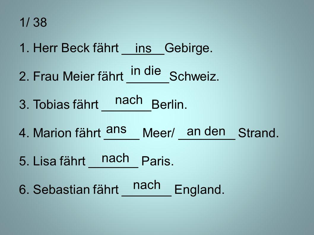 1/ 38 1. Herr Beck fährt ______Gebirge. 2. Frau Meier fährt ______Schweiz. 3. Tobias fährt _______Berlin.