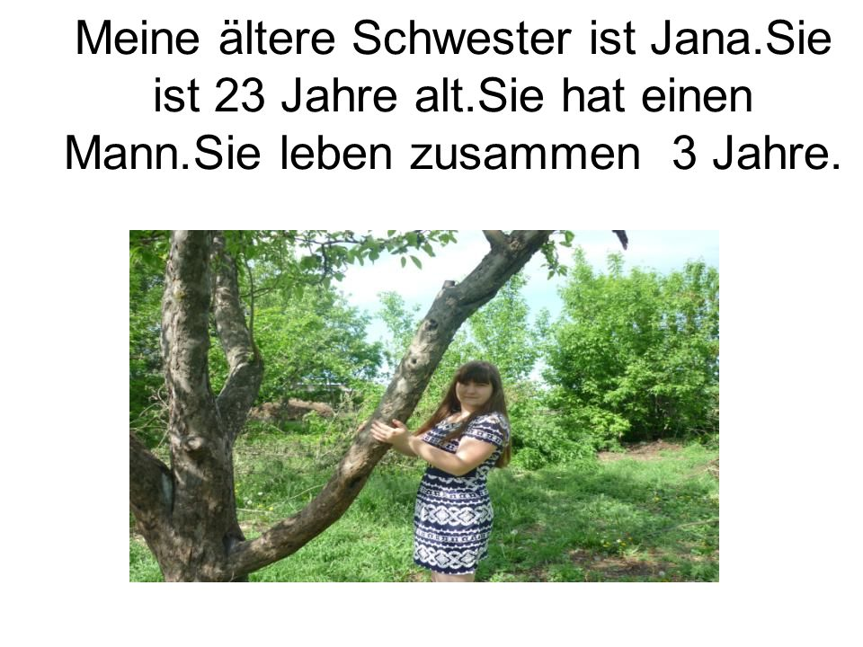 Meine ältere Schwester ist Jana. Sie ist 23 Jahre alt