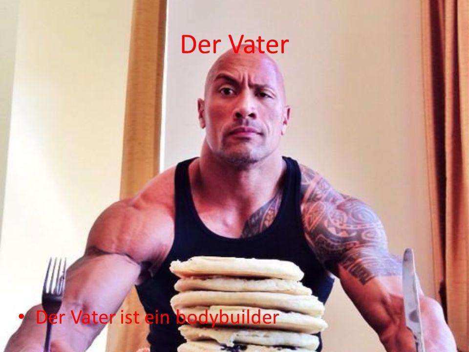 Der Vater Der Vater ist ein bodybuilder