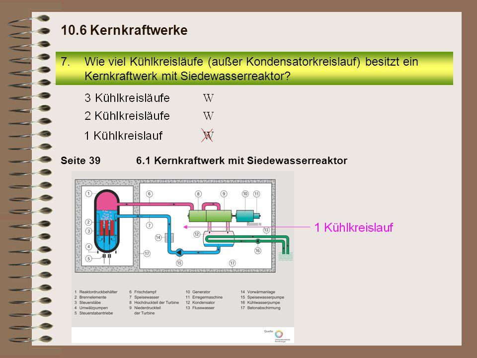 10.6 Kernkraftwerke Wie viel Kühlkreisläufe (außer Kondensatorkreislauf) besitzt ein Kernkraftwerk mit Siedewasserreaktor