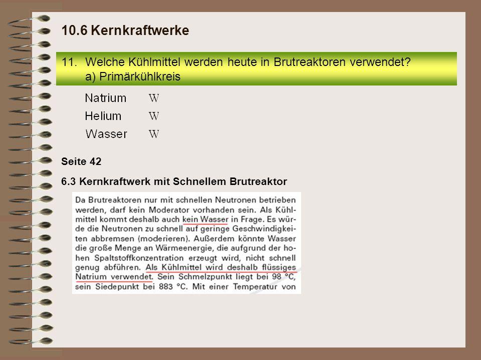 10.6 Kernkraftwerke Welche Kühlmittel werden heute in Brutreaktoren verwendet a) Primärkühlkreis. Seite 42.