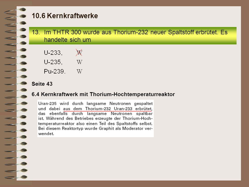 10.6 Kernkraftwerke Im THTR 300 wurde aus Thorium-232 neuer Spaltstoff erbrütet. Es handelte sich um.