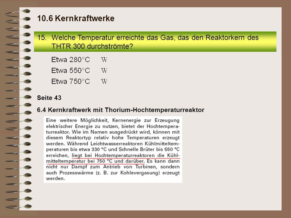 10.6 Kernkraftwerke Welche Temperatur erreichte das Gas, das den Reaktorkern des THTR 300 durchströmte