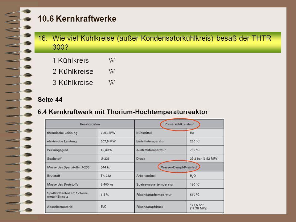 10.6 Kernkraftwerke Wie viel Kühlkreise (außer Kondensatorkühlkreis) besaß der THTR 300 Seite 44.