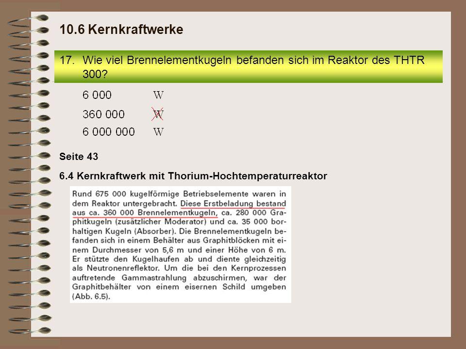 10.6 Kernkraftwerke Wie viel Brennelementkugeln befanden sich im Reaktor des THTR 300 Seite 43.
