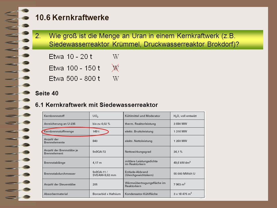 10.6 Kernkraftwerke Wie groß ist die Menge an Uran in einem Kernkraftwerk (z.B. Siedewasserreaktor Krümmel, Druckwasserreaktor Brokdorf)