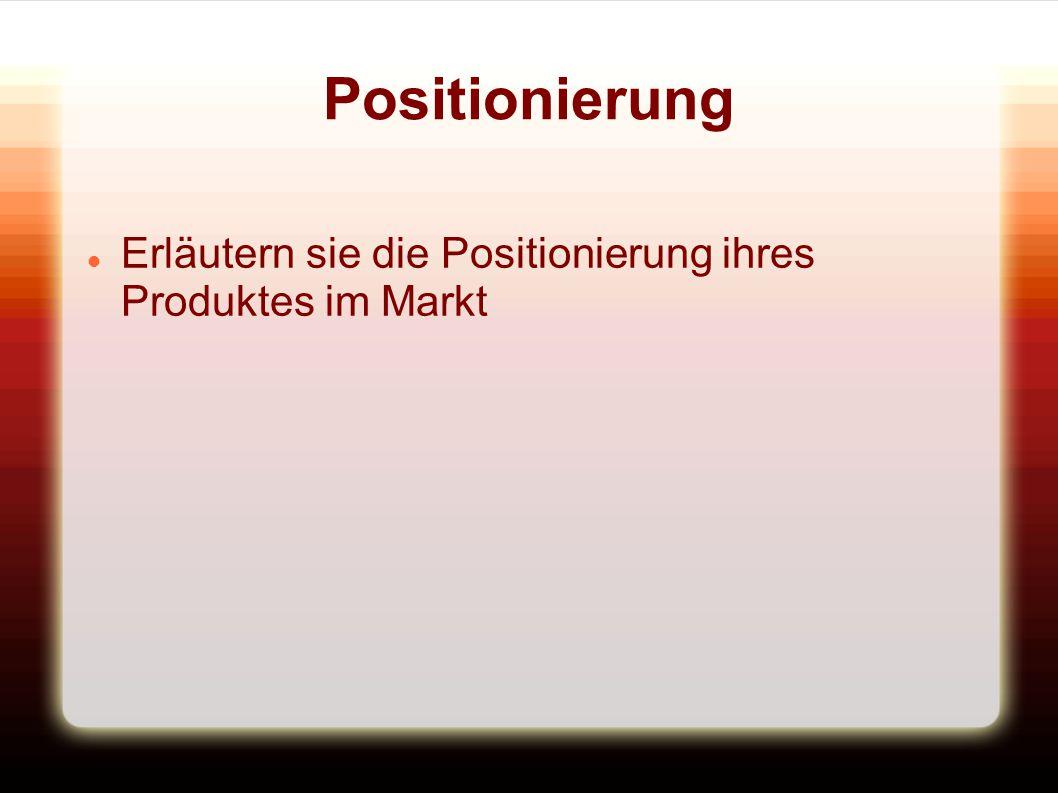 Positionierung Erläutern sie die Positionierung ihres Produktes im Markt