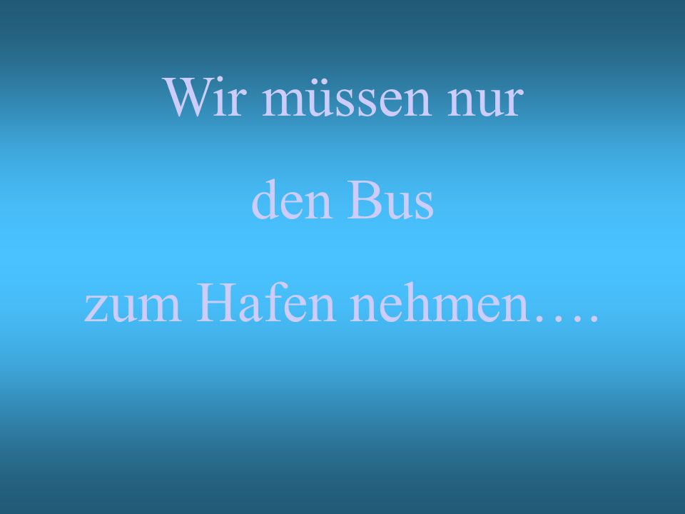 Wir müssen nur den Bus zum Hafen nehmen….