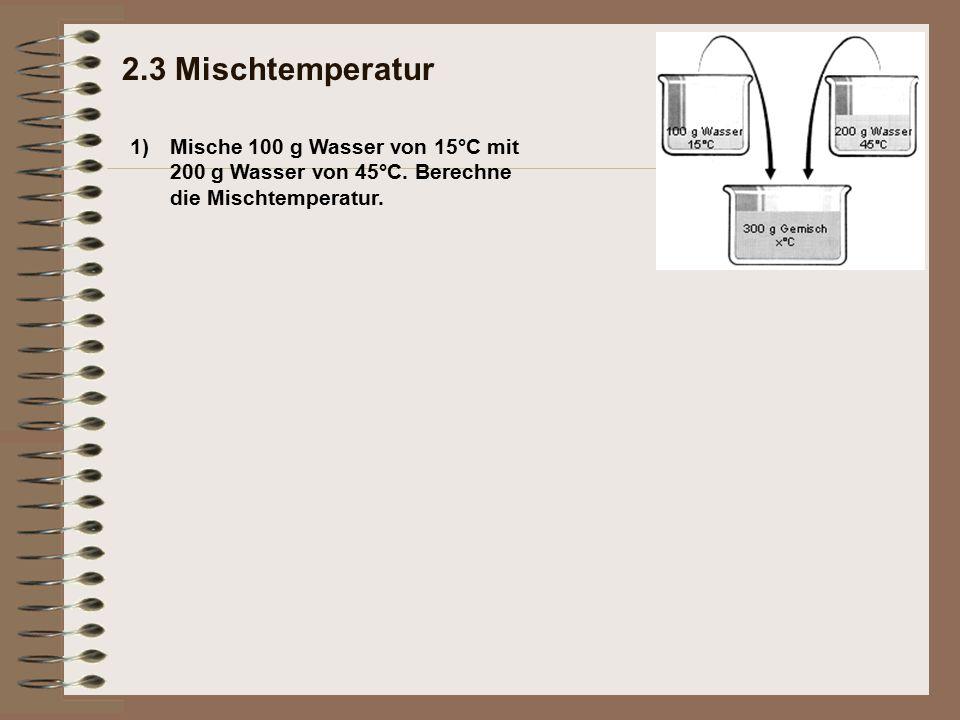 2.3 Mischtemperatur 1) Mische 100 g Wasser von 15°C mit 200 g Wasser von 45°C.