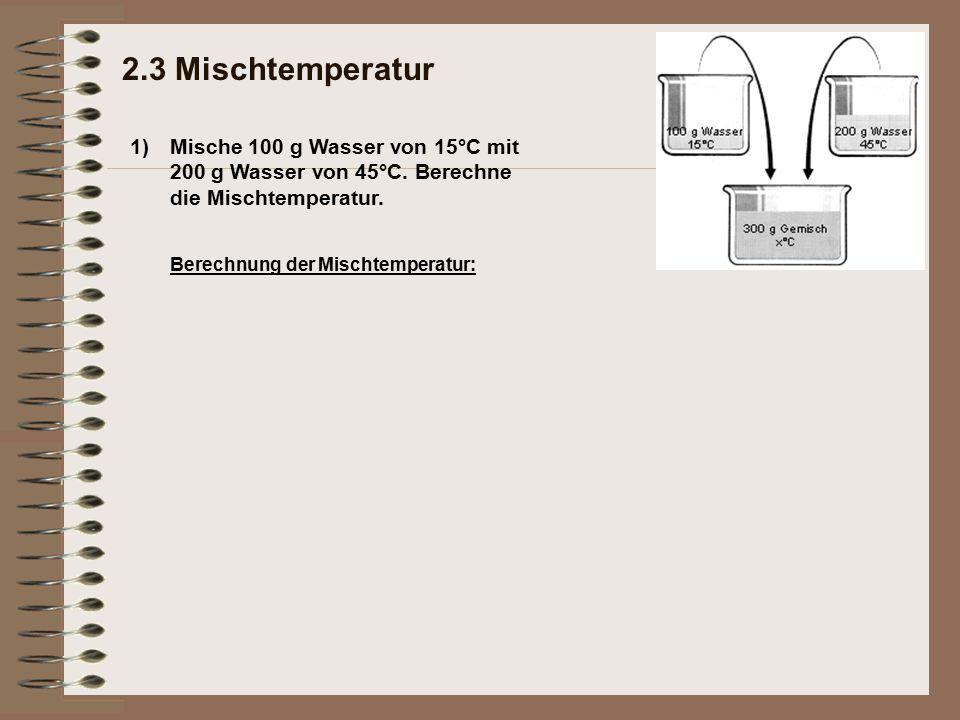 2.3 Mischtemperatur 1) Mische 100 g Wasser von 15°C mit 200 g Wasser von 45°C. Berechne die Mischtemperatur.